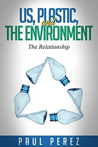 Us, Plastic and The Environment: The Relationship  by  Paul Perez