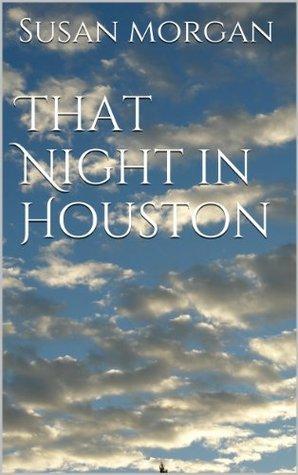 That Night in Houston Susan Morgan