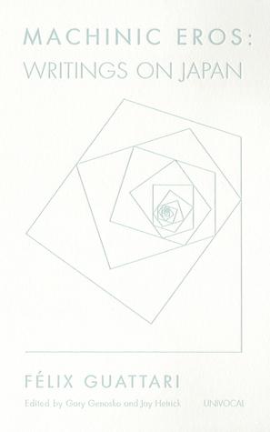Machinic Eros: Writings on Japan  by  Félix Guattari