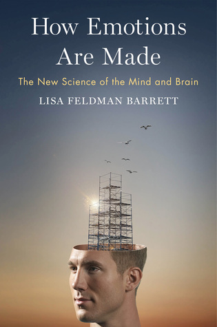 How Emotions Are Made: The New Science of the Mind and Brain Lisa Feldman Barrett