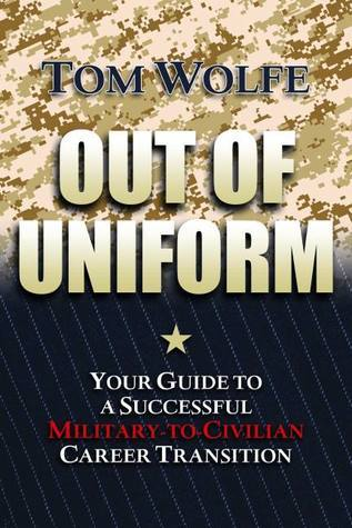 Out of Uniform: Your Guide to a Successful Military-to-Civilian Career Transition Tom   Wolfe
