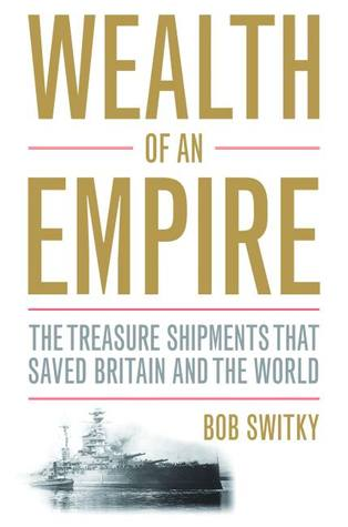 Wealth of an Empire: The Treasure Shipments that Saved Britain and the World Robert Switky