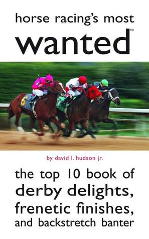 Horse Racings Most Wanted: The Top 10 Book of Derby Delights, Frenetic Finishes, and Backstretch Banter  by  David L. Hudson  Jr.