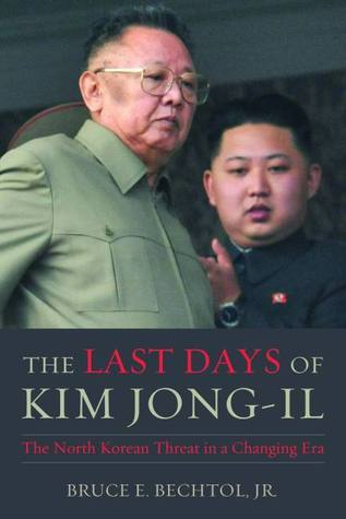 The Last Days of Kim Jong-il: The North Korean Threat in a Changing Era  by  Bruce E. Bechtol Jr.
