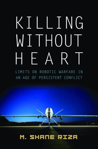 Killing Without Heart: Limits on Robotic Warfare in an Age of Persistent Conflict M. Shane Riza
