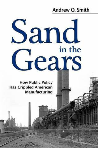 Sand in the Gears: How Public Policy Has Crippled American Manufacturing Andrew O. Smith