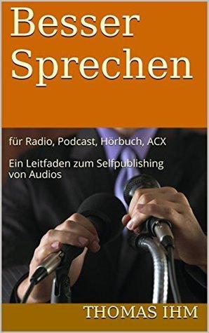 Besser Sprechen: für Radio, Podcast, Hörbuch, ACX Ein Leitfaden zum Selfpublishing von Audios Thomas Ihm
