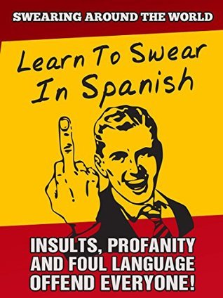 Learn to Swear in Spanish: Insults, Profanity and Foul Language... Offend Everyone! (Swearing Around The World Book 2)  by  Profanity Pro