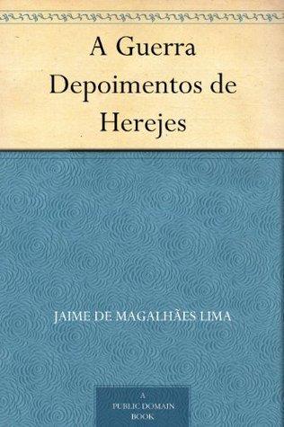 A Guerra Depoimentos de Herejes Jaime de Magalhães Lima