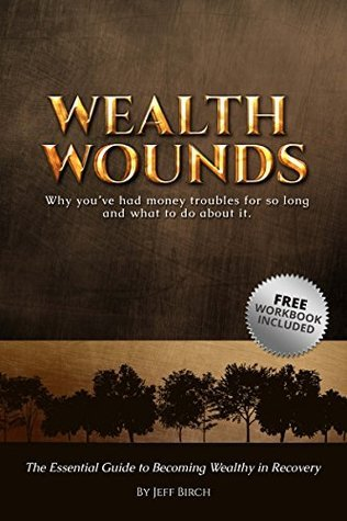 Wealth Wounds: Why youve had money troubles for so long and what to do about it: The Essential Guide to Becoming Wealthy in Recovery  by  Jeff Birch
