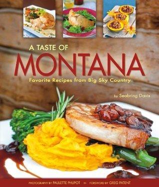 A Taste of Montana: Favorite Recipes from Big Sky Country Seabring Davis