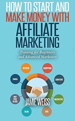 How to Start and Make Money with Affiliate Marketing: Training for Beginners and Advanced Marketers  by  Jamie Weiss