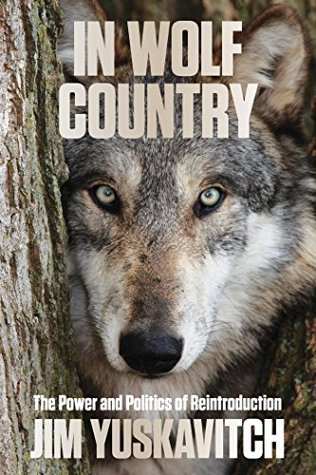 In Wolf Country: The Power and Politics of Reintroduction Jim Yuskavitch