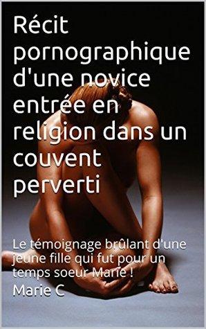 Récit pornographique dune novice entrée en religion dans un couvent perverti: Le témoignage brûlant dune jeune fille qui fut pour un temps soeur Marie ! Marie C