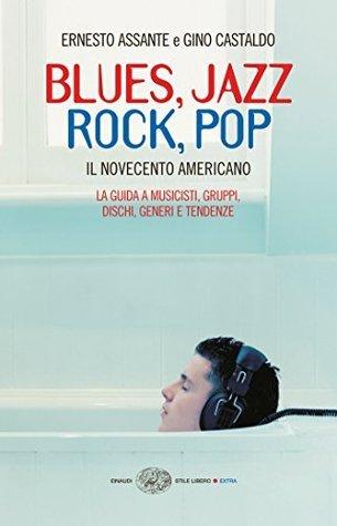 Blues, jazz, rock, pop - il Novecento americano : la guida a musicisti, gruppi, dischi, generi e tendenze Ernesto Assante
