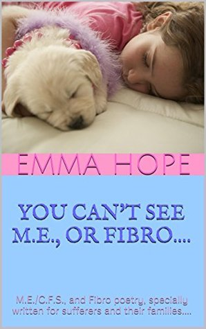 YOU CANT SEE M.E., OR FIBRO....: M.E./C.F.S., and Fibro poetry, specially written for sufferers and their families....  by  Emma Hope