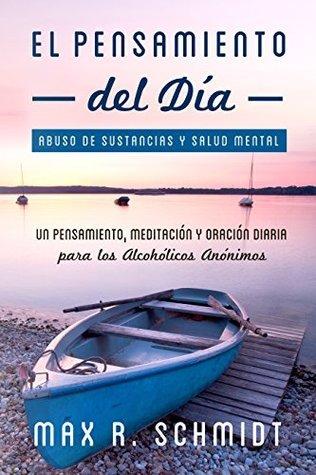 El Pensamiento del Día: Un pensamiento, meditación y oración diaria para los Alcohólicos Anónimos (Abuso de Sustancias y Salud Mental nº 2)  by  Max R. Schmidt