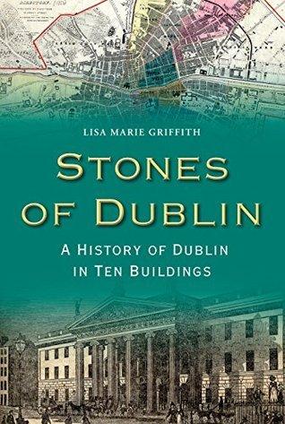 Stones of Dublin: A History of Dublin in Ten Buildings Lisa Marie Marie Griffith