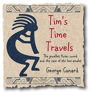 Timothys Time Travels: The jewelled Aztec sword and the case of the lost amulet (Tims Time Travels Book 1) George Cunard