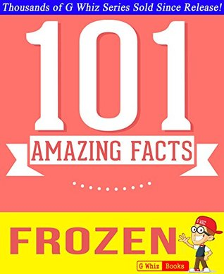 Disney Frozen - 101 Amazing Facts You Didnt Know: #1 Fun Facts & Trivia Tidbits  by  G. Whiz