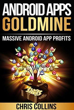 Android Apps Goldmine: Android Apps Profits and Marketing - How to Get Massive Download for your Apps. Chris Collins