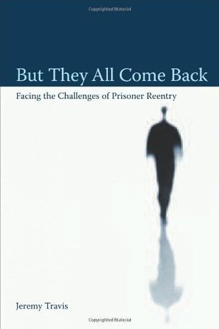 But They All Come Back: Facing The Challenges Of Prisoner Reentry  by  Jeremy Travis
