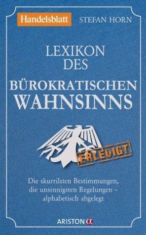 Lexikon des bürokratischen Wahnsinns: Die skurrilsten Bestimmungen, die unsinnigsten Regelungen - alphabetisch abgelegt  by  Stefan Horn