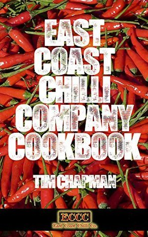 East Coast Chilli Company Cookbook - recipes for chilli lovers old and new Tim Chapman