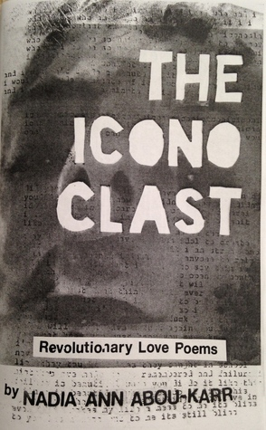 The Iconoclast: Revolutionary Love Poems Nadia Abou-Karr