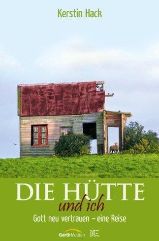 Die Hütte und ich: Gott neu vertrauen - eine Reise  by  Kerstin Hack