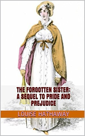 The Forgotten Sister: A Sequel To Pride and Prejudice Louise Hathaway