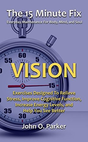 The 15 Minute Fix: VISION: Eye Exercises Designed To Relieve Stress, Improve Cognitive Function, Increase Energy Levels, and Help You See Better John O. Parker