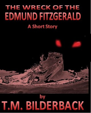 The Wreck Of The Edmund Fitzgerald: A Short Story  by  T.M. Bilderback