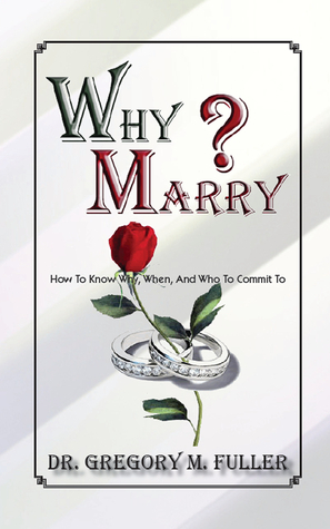 Why Marry: How To Know Why, When and Who To Commit To  by  Gregory Fuller