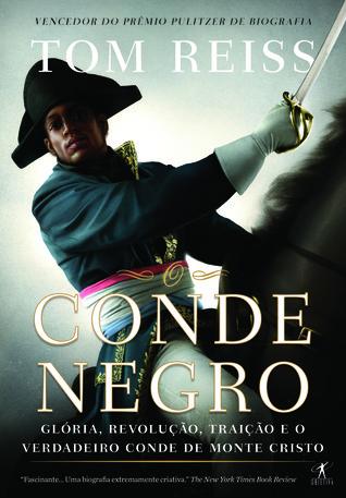 O Conde Negro: Glória, Revolução, Traição e o Verdadeiro Conde de Monte Cristo  by  Tom Reiss
