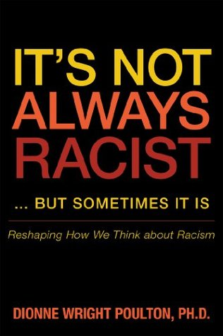 Its Not Always Racist ... but Sometimes It Is: Reshaping How We Think about Racism  by  Dionne Wright Poulton PhD