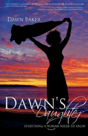 Dawns Daughter: Everything A Woman Needs To Know Dawn Baker