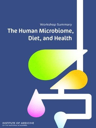 The Human Microbiome, Diet, and Health: Workshop Summary  by  Leslie Pray