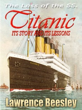 THE LOSS OF THE S. S. TITANIC ITS STORY AND ITS LESSONS : With linked Table of Contents Lawrence Beesley