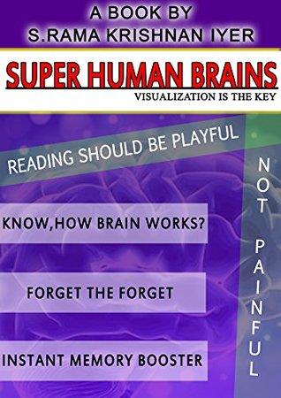 SUPER HUMAN BRAINS: VISUALIZATION IS THE KEY S RAMA KRISHNAN IYER