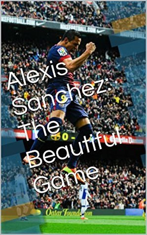 Alexis Sanchez: The Beautiful Game: Poetry In Motion Thomas Jerome Baker