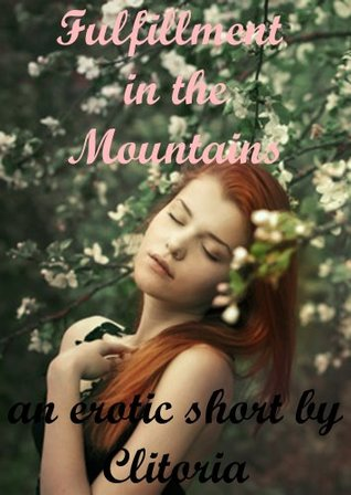 Fulfillment in the Mountains: An Erotic Romance Short Story  by  Clitoria