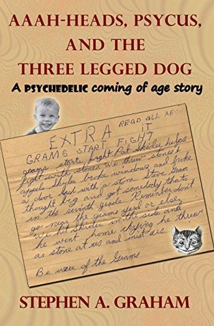 Aaah-heads, Psycus, and the Three Legged Dog: A Psychedelic Coming of Age Story  by  Stephen A. Graham