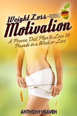 WEIGHT LOSS MOTIVATION: A Proven Diet Plan to Lose 20 Pounds in a Week or Less  by  Anthony Heaven
