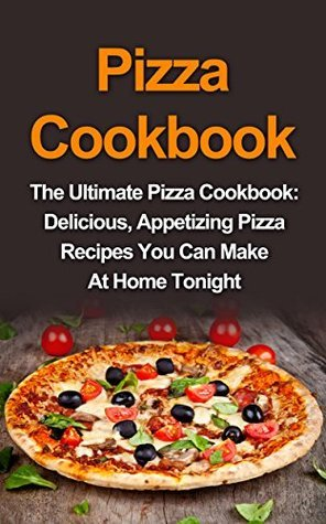 Pizza Cookbook: The Ultimate Pizza Cookbook: Delicious, Appetizing Pizza Recipes You Can Make At Home Tonight! (Pizza Cookbook, Pizza Cookbook Recipes) Sandra McMillan