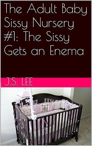 The Sissy Gets an Enema (The Adult Baby Sissy Nursery Book 1) J.S. Lee