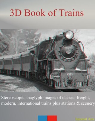 3D Book of Trains. Stereoscopic anaglyph images of classic, freight, modern, international trains plus stations and sceney. (3D Boof of 11)  by  3D Kindle Books