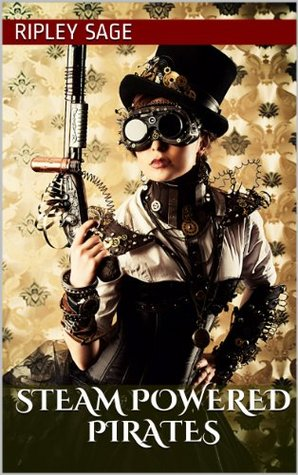 Steam Powered Pirates: MMF Steampunk Erotica Ripley Sage
