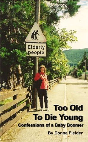 Too Old To Die Young: Confessions of a Baby Boomer Donna Fielder