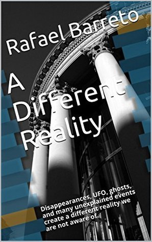 A Different Reality: Disappearances, UFO, ghosts, and many unexplained events create a different reality we are not aware of. (Great Mysteries Book 6) Rafael Barreto